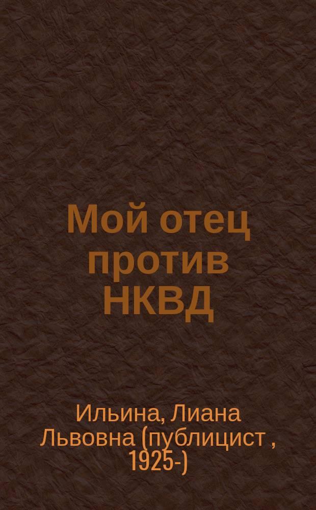 Мой отец против НКВД : Докум. повесть-хроника о жизни инж.-путейца Л.М.Ильина