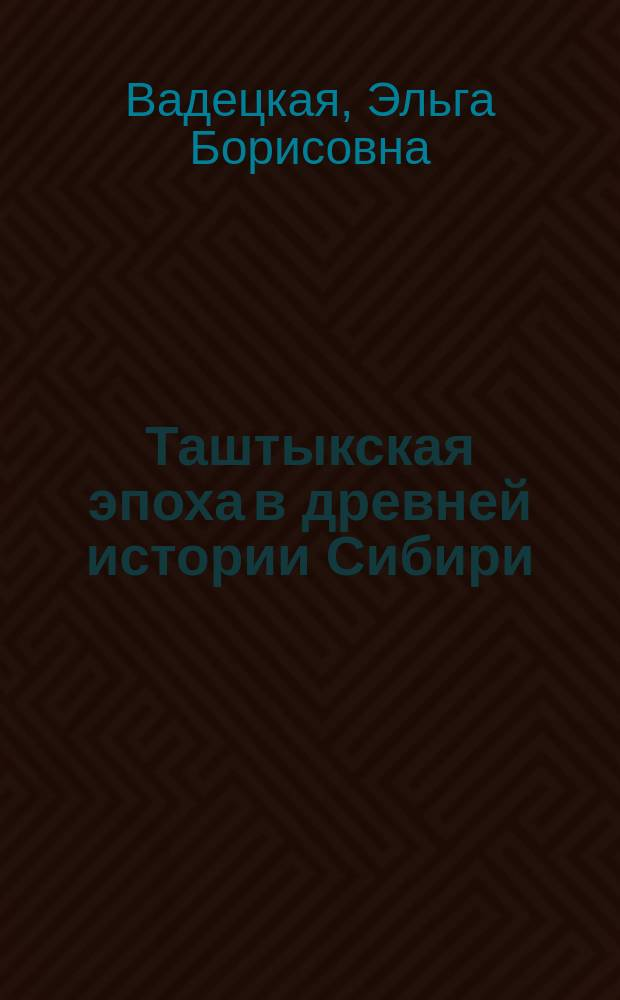 Таштыкская эпоха в древней истории Сибири = The tashtyc eposh in the ancient history of Siberia