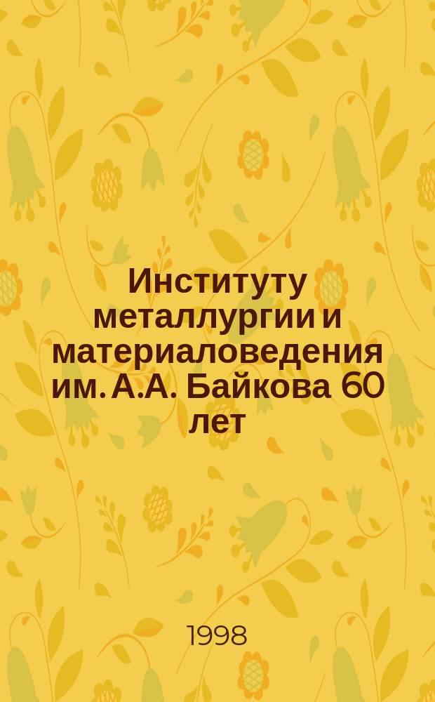 Институту металлургии и материаловедения им. А.А. Байкова 60 лет : Сб. науч. тр