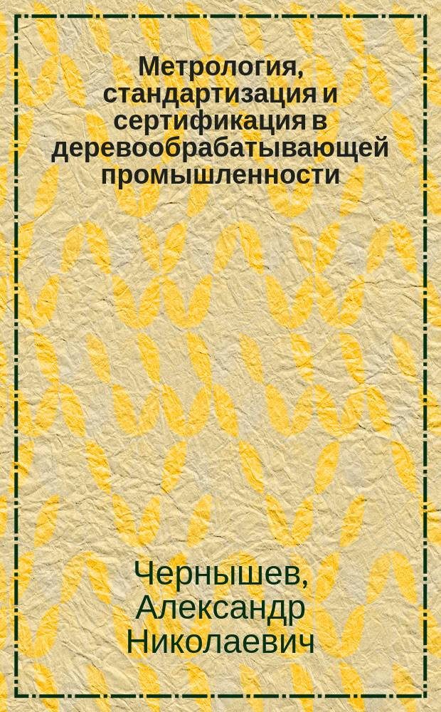 Метрология, стандартизация и сертификация в деревообрабатывающей промышленности : Текст лекций : Для студентов техн. вузов спец. 260200