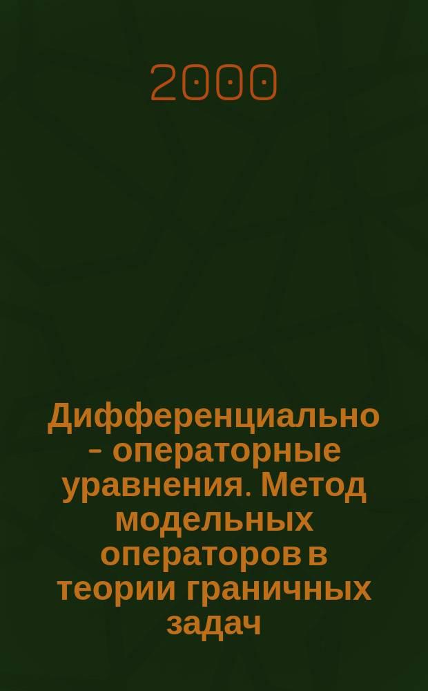 Дифференциально - операторные уравнения. Метод модельных операторов в теории граничных задач