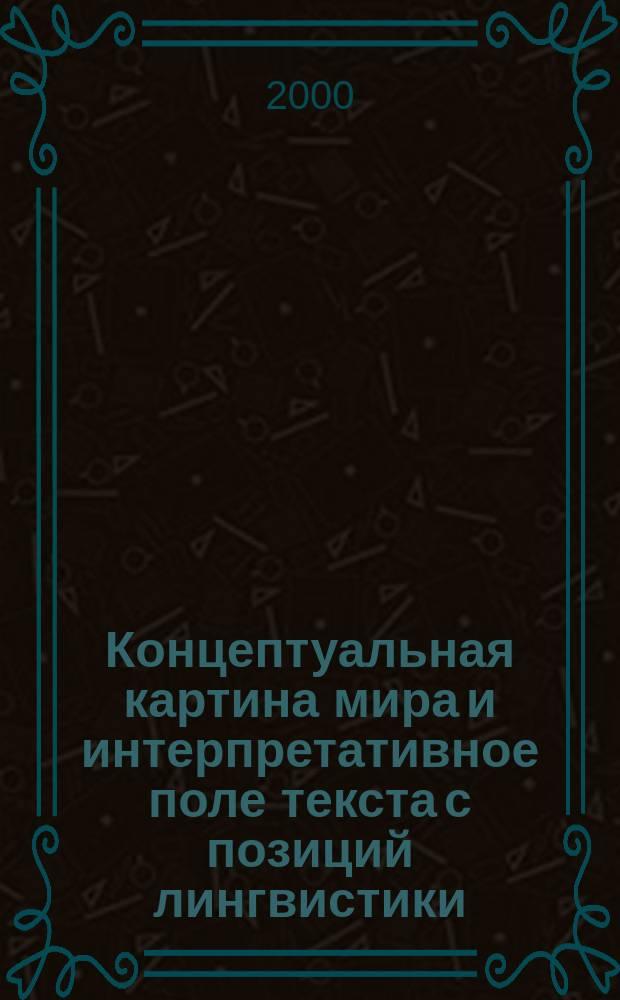 Концептуальная картина мира и интерпретативное поле текста с позиций лингвистики, журналистики и коммуникативистики : (Сб. материалов всерос. науч.-практ. конф., 20-23 июня 1999 г.)