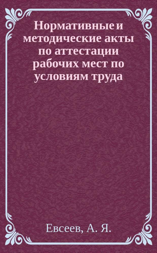 Нормативные и методические акты по аттестации рабочих мест по условиям труда : Сб.
