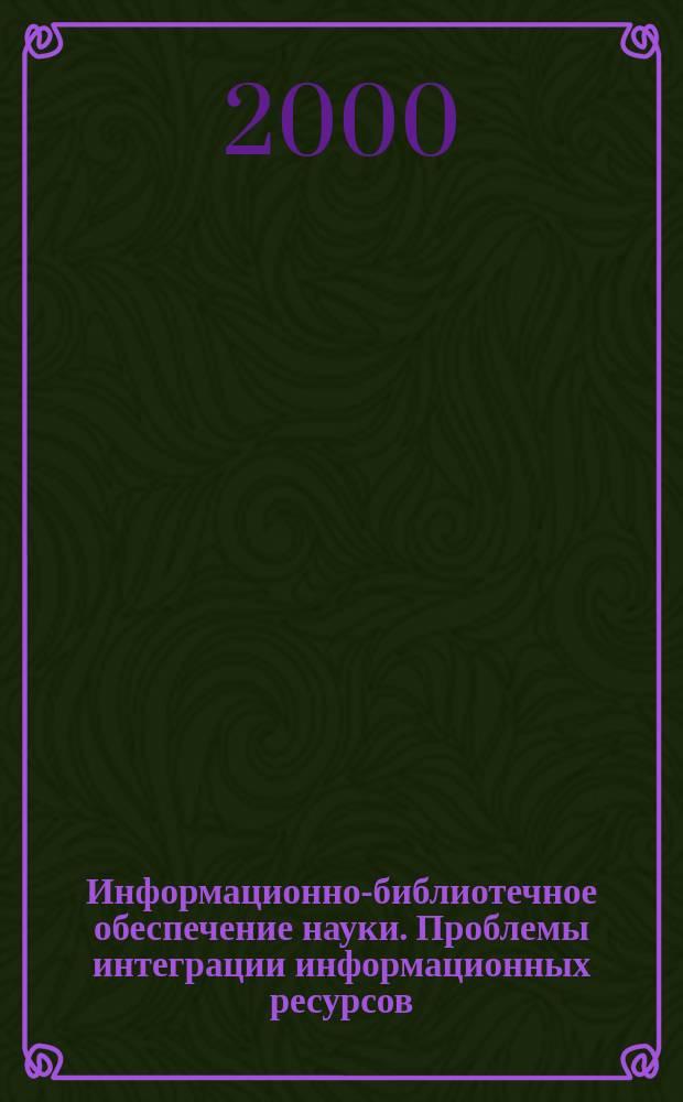 Информационно-библиотечное обеспечение науки. Проблемы интеграции информационных ресурсов : Материалы конф., 20-21 нояб. 2000 г., г. Москва