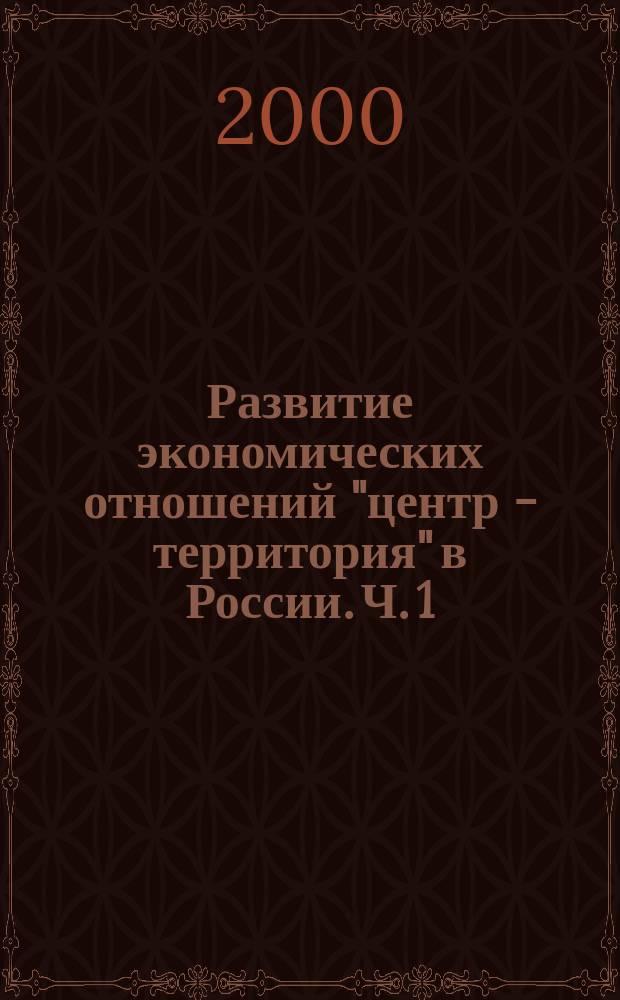 """Развитие экономических отношений """"центр - территория"""" в России. [Ч.] 1"""