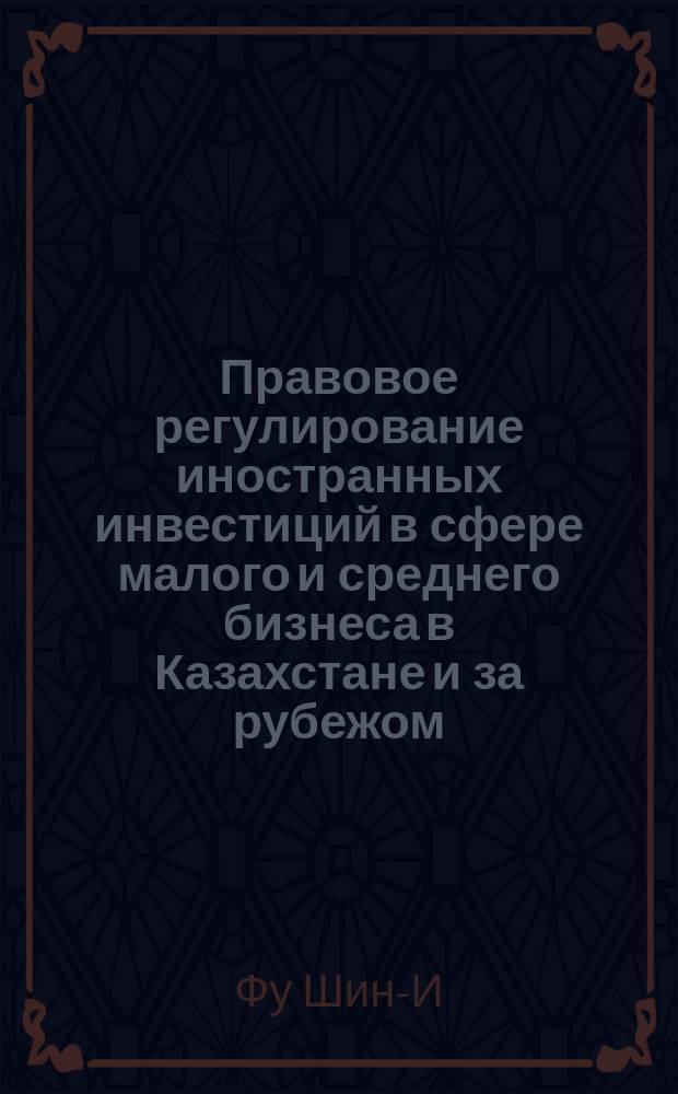 Правовое регулирование иностранных инвестиций в сфере малого и среднего бизнеса в Казахстане и за рубежом