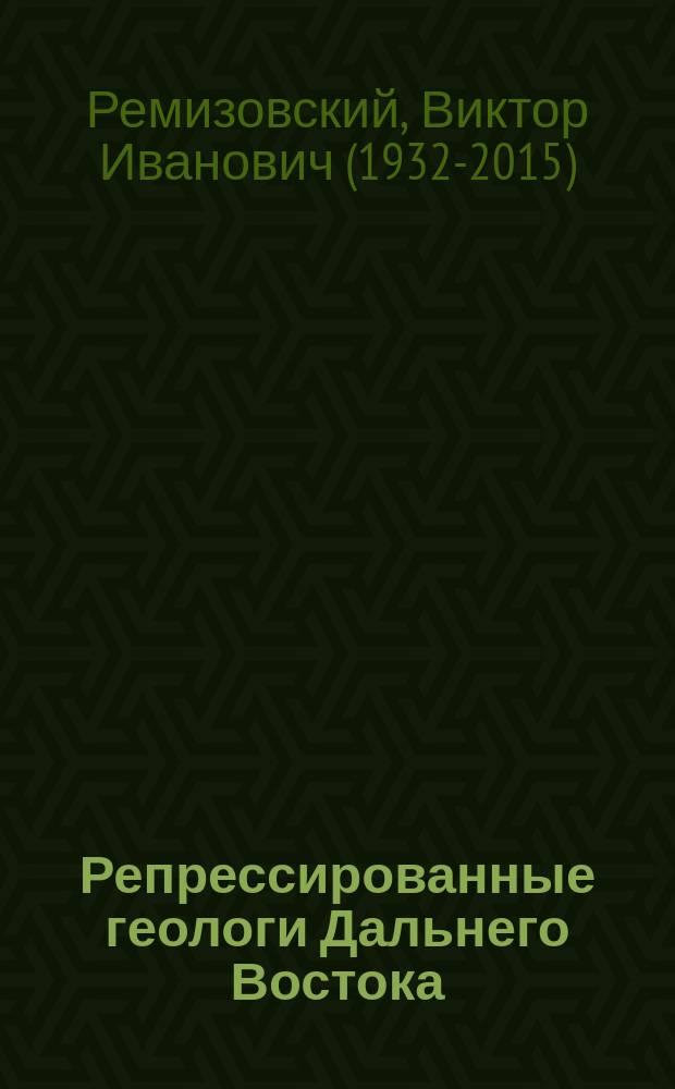 Репрессированные геологи Дальнего Востока : (Крат. биогр. сведения с указанием первоисточников)
