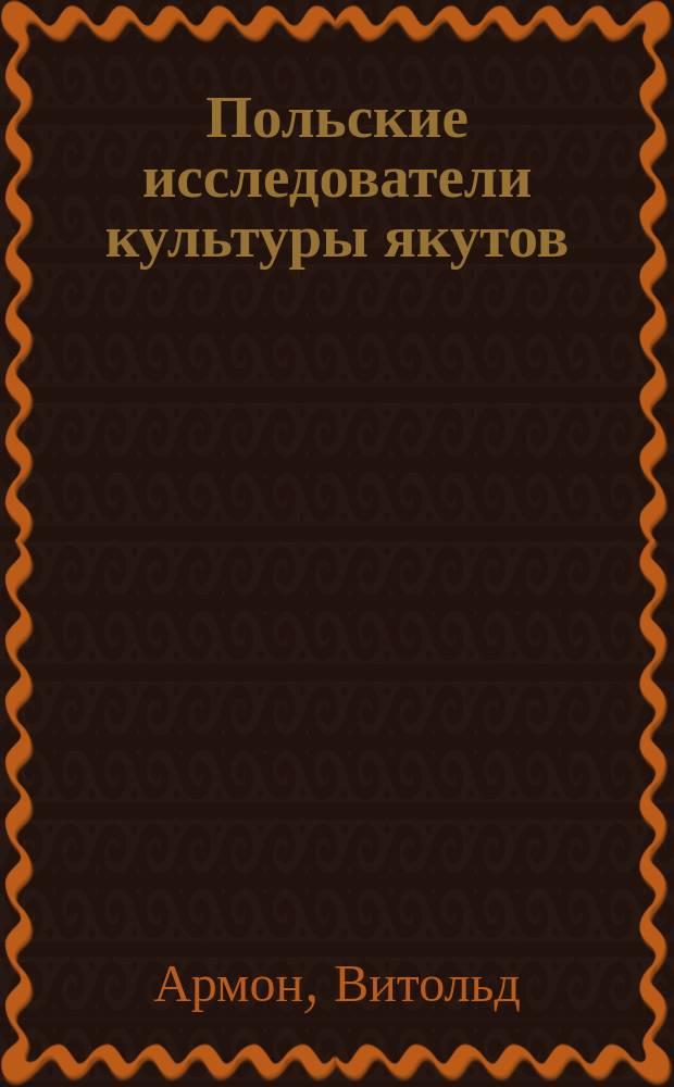 Польские исследователи культуры якутов : Печатается с некоторыми сокр