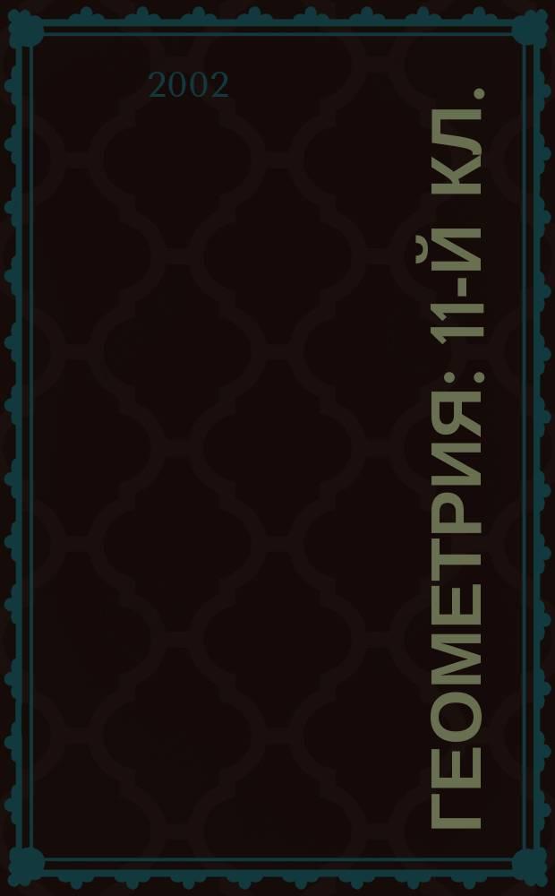Геометрия : 11-й кл. : Материалы для подгот. к уст. итоговой аттестации по геометрии выпускников 11-х кл. общеобразоват. учреждений в 2001-2002 учеб. г. : Учеб. пособие учащимся, преподавателям, родителям