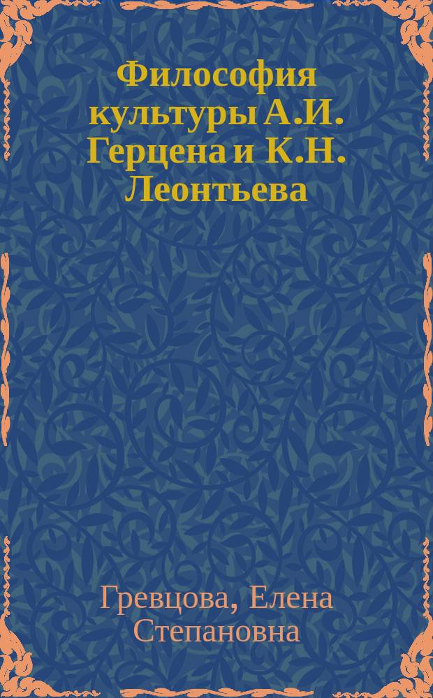 Философия культуры А.И. Герцена и К.Н. Леонтьева = Philosophy of culture A. I. Herzen and K. N. Leontiev : Сравнит. анализ