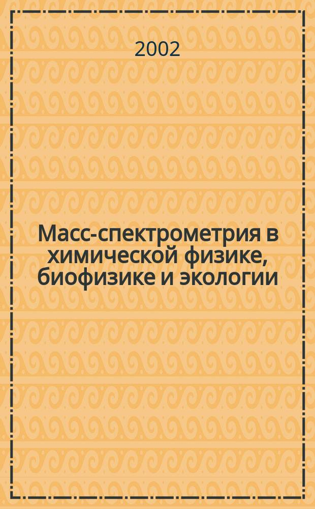 Масс-спектрометрия в химической физике, биофизике и экологии = Mass spectrometry in chemical physics, bio-physics and environmental sciences : Шк.-семинар, Звенигород, 25-26 апр. 2002 : Материалы