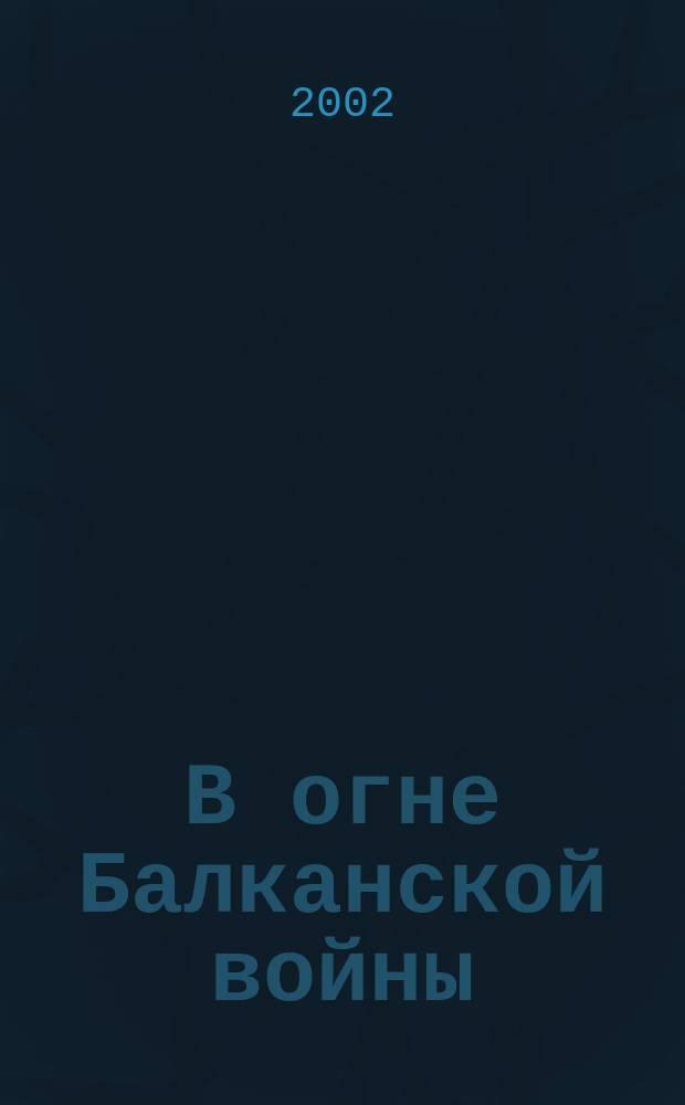 """В огне Балканской войны : Сб. док. и материалов о """"воздуш. войне"""" НАТО против Югославии с 24 марта по 10 июля 1999 г"""
