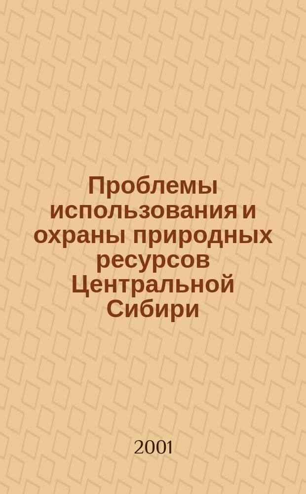 Проблемы использования и охраны природных ресурсов Центральной Сибири : Сб.