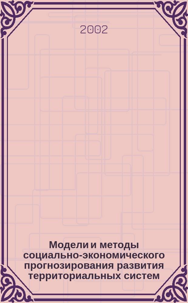 Модели и методы социально-экономического прогнозирования развития территориальных систем : Учеб. пособие