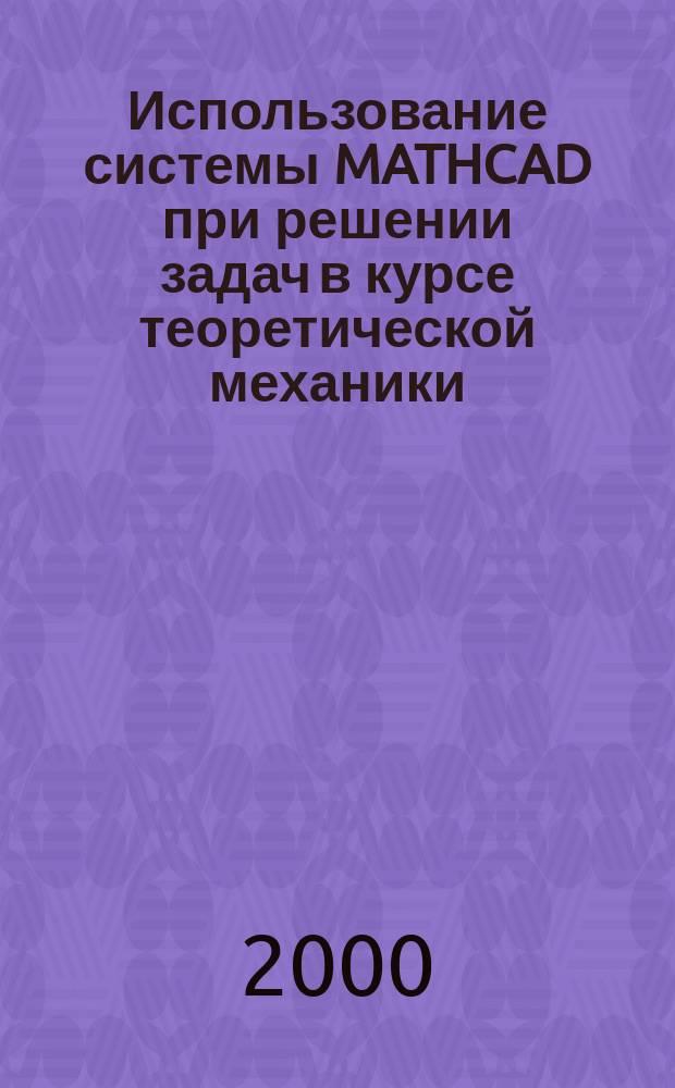 Использование системы MATHCAD при решении задач в курсе теоретической механики : Учеб. пособие для вузов
