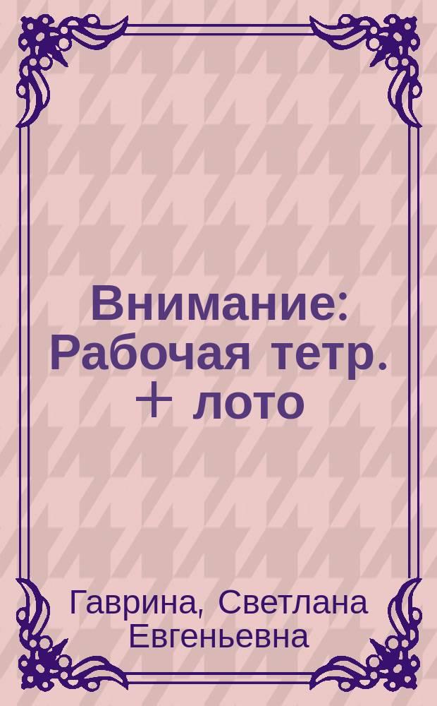 Внимание : Рабочая тетр. + лото : Для дошк. возраста : Для чтения взрослыми детям