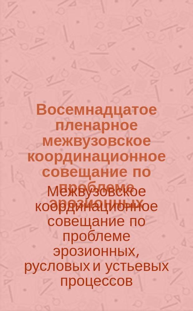 Восемнадцатое пленарное межвузовское координационное совещание по проблеме эрозионных, русловых и устьевых процессов, Курск, 28-30 окт. 2003 г. : Докл. и сообщ
