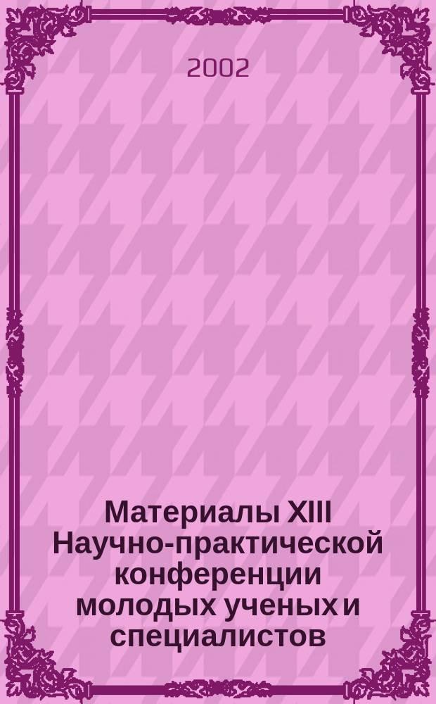 Материалы XIII Научно-практической конференции молодых ученых и специалистов : (28-29 мая 2002г.)