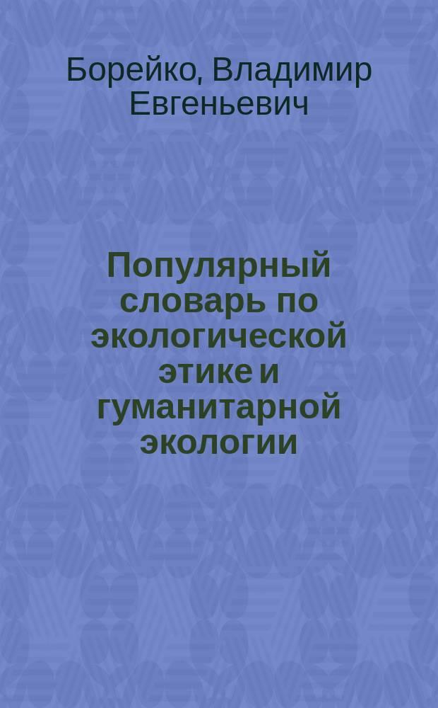 Популярный словарь по экологической этике и гуманитарной экологии : Более 670 терминов