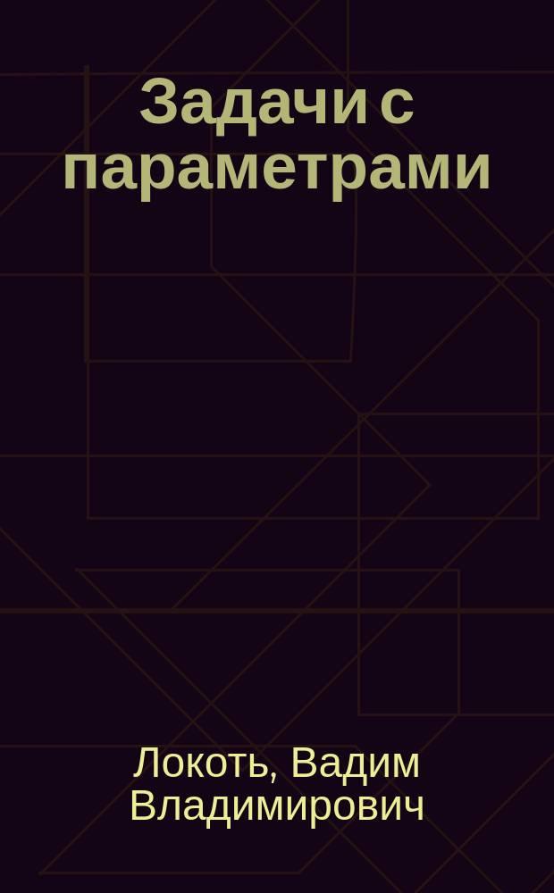 Задачи с параметрами : Линейные и квадрат. уравнения, неравенства, системы : Учеб. пособие