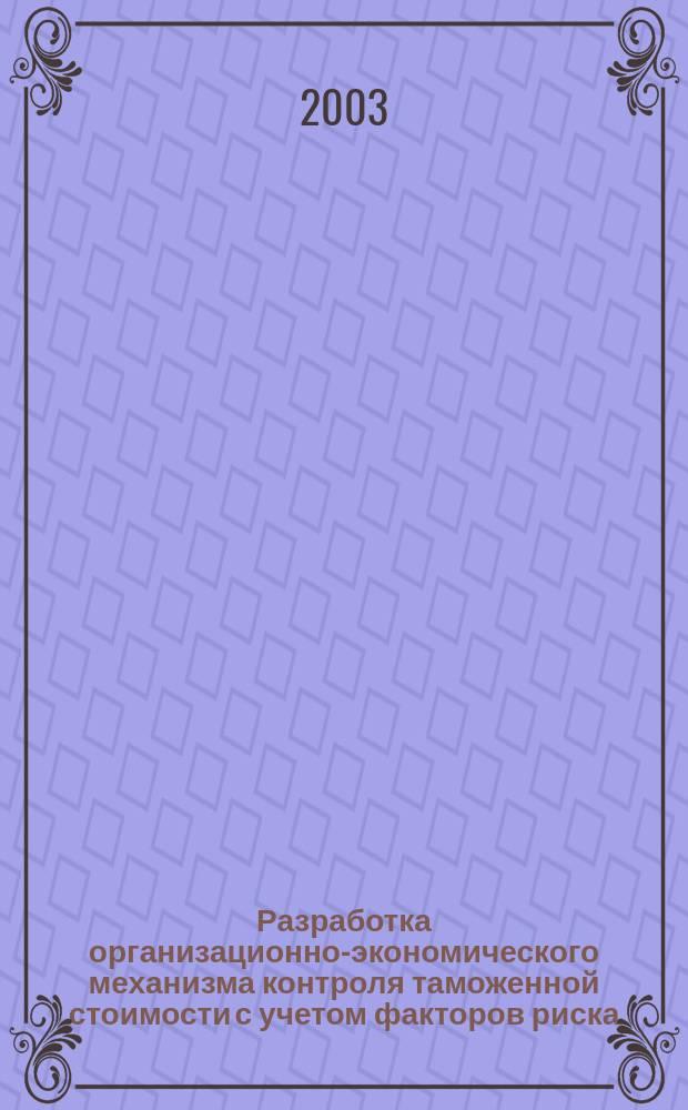 Разработка организационно-экономического механизма контроля таможенной стоимости с учетом факторов риска : Автореф. дис. на соиск. учен. степ. к.э.н. : Спец. 08.00.05