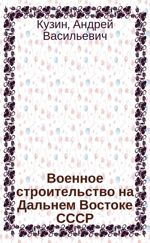 Военное строительство на Дальнем Востоке СССР (1922-1941 гг.) : Ист. опыт