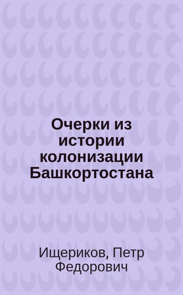Очерки из истории колонизации Башкортостана : От завоевания Башкортостана до эпохи расхищения башк. земель