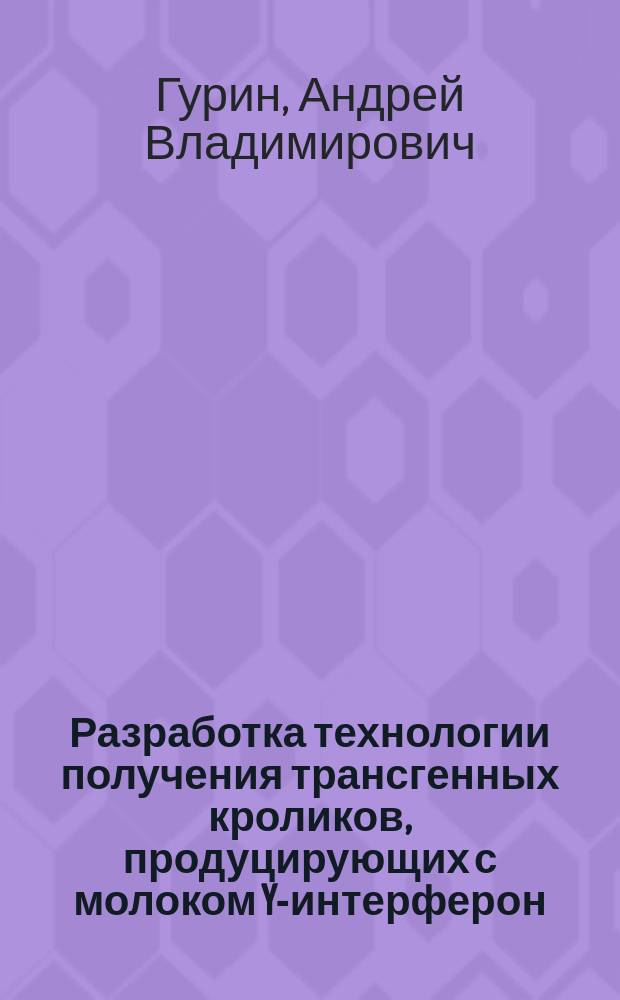Разработка технологии получения трансгенных кроликов, продуцирующих с молоком Y-интерферон : Автореф. дис. на соиск. учен. степ. к.б.н. : Спец. 03.00.23