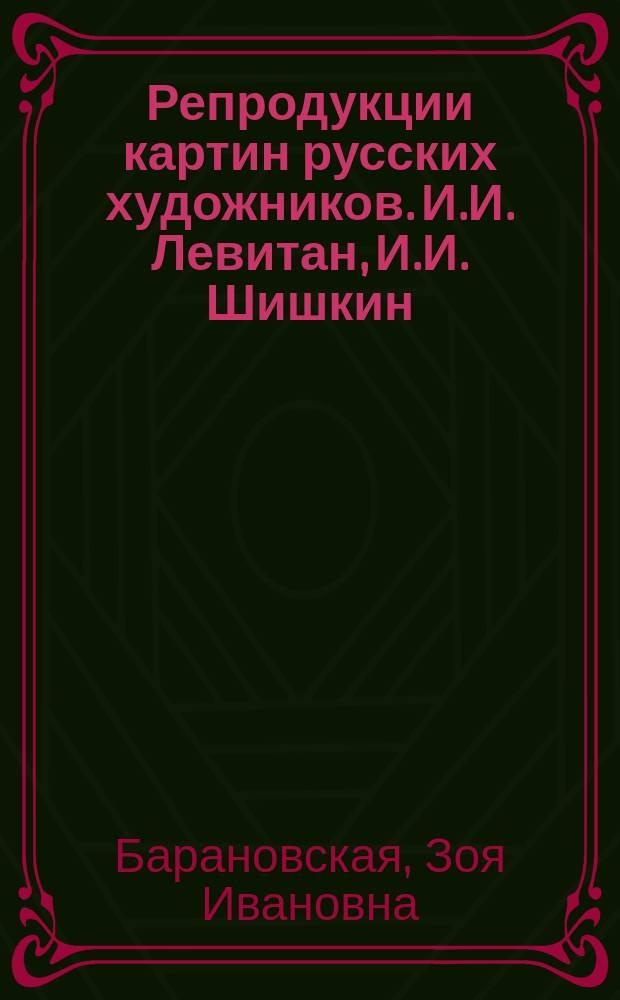 Репродукции картин русских художников. И.И. Левитан, И.И. Шишкин : метод. пособие