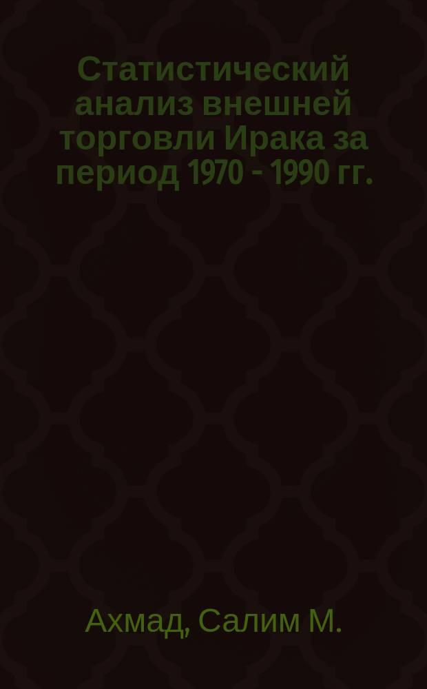 Статистический анализ внешней торговли Ирака за период 1970 - 1990 гг. : Автореф. дис. на соиск. учен. степ. к.э.н. : Спец. 08.00.12