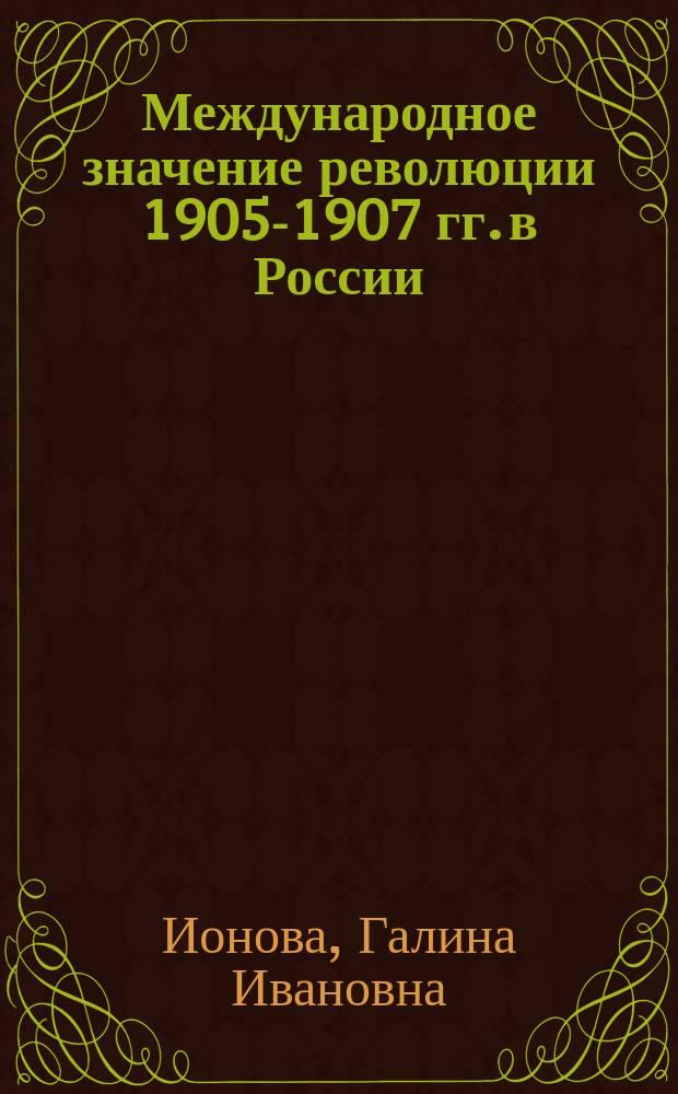 Международное значение революции 1905-1907 гг. в России : к столетию революции 1905-1907 годов в России