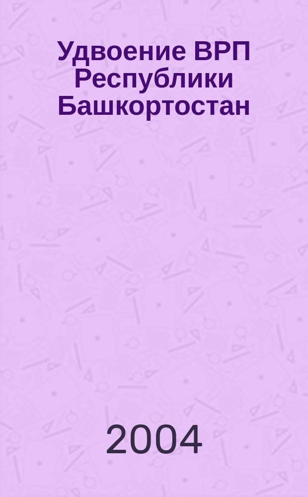 Удвоение ВРП Республики Башкортостан: макроэкономический анализ и резервы : (Науч. докл.)