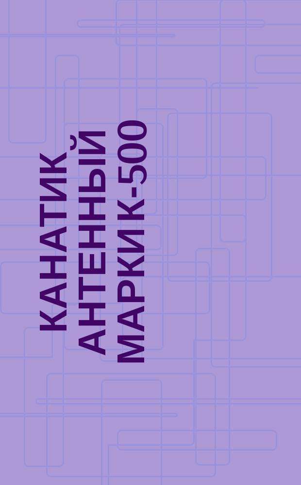 Канатик антенный марки К-500 (ограничение ТУ 16.06.379-69)