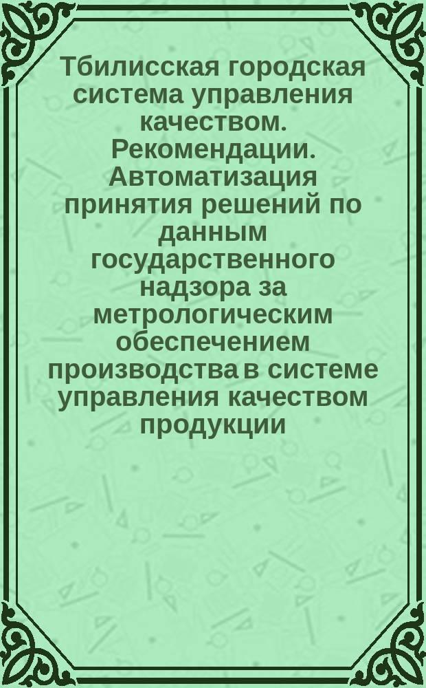 Тбилисская городская система управления качеством. Рекомендации. Автоматизация принятия решений по данным государственного надзора за метрологическим обеспечением производства в системе управления качеством продукции