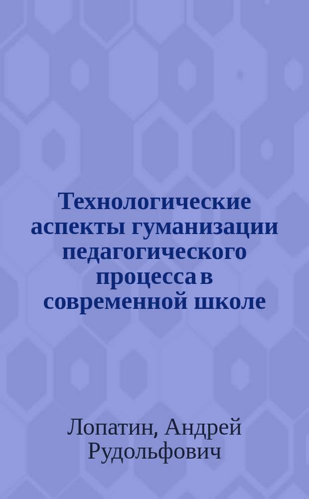 Технологические аспекты гуманизации педагогического процесса в современной школе : учеб. пособие