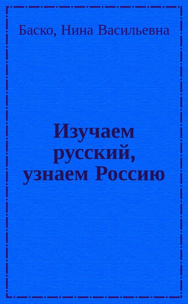 Изучаем русский, узнаем Россию : учеб. пособие по развитию речи, практ. стилистике и культурологии