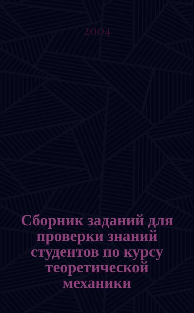 Сборник заданий для проверки знаний студентов по курсу теоретической механики: Учеб. пособие