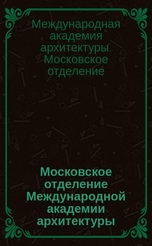 Московское отделение Международной академии архитектуры = Moscow branch of the International academy of architecture : сборник