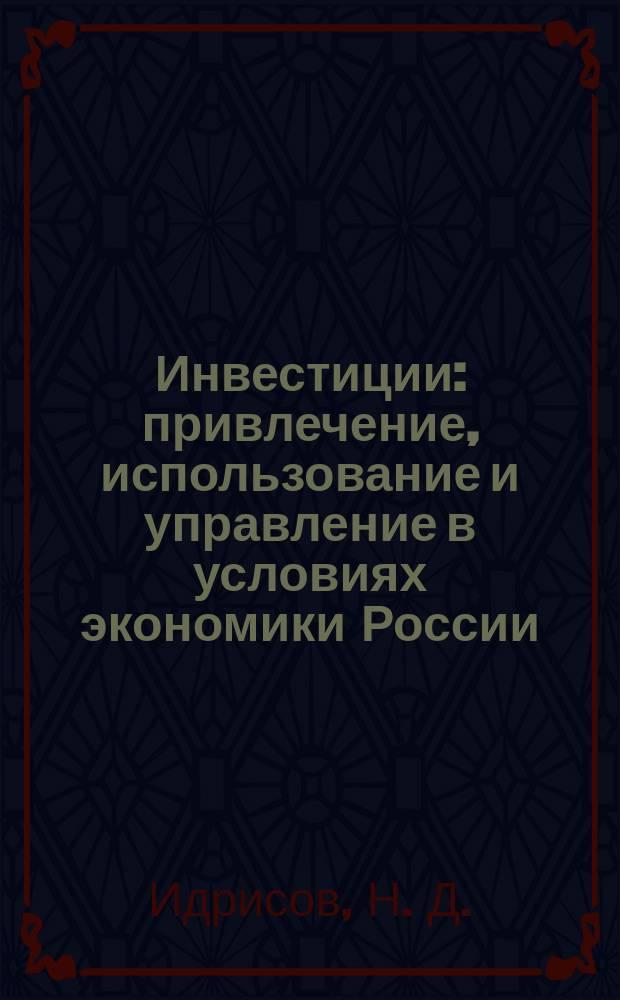 Инвестиции: привлечение, использование и управление в условиях экономики России : монография