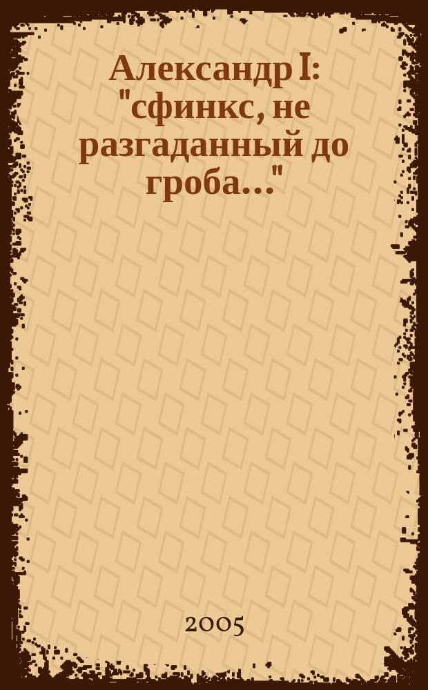 "Александр I : ""сфинкс, не разгаданный до гроба..."" : каталог выставки"
