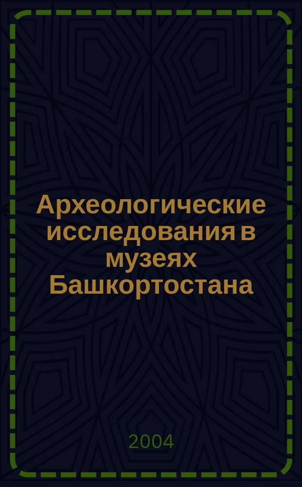 Археологические исследования в музеях Башкортостана: опыт истории и проблемы современности