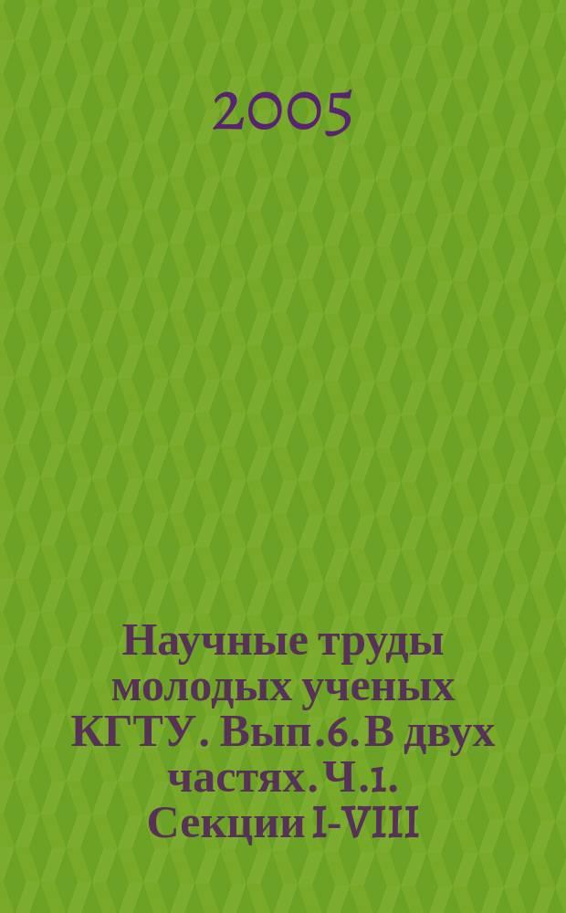 Научные труды молодых ученых КГТУ. Вып.6. В двух частях. Ч.1. Секции I-VIII
