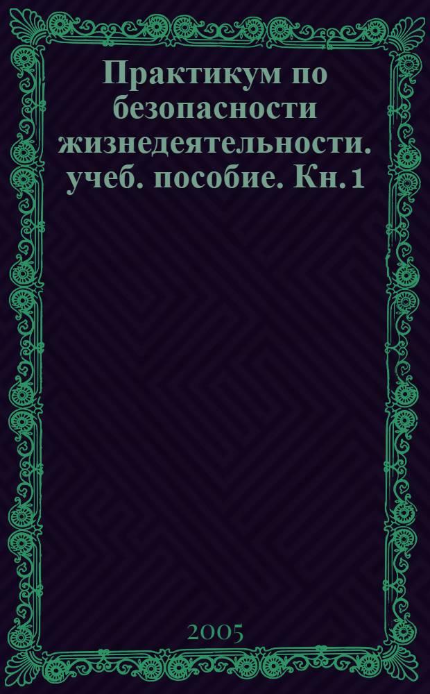 Практикум по безопасности жизнедеятельности. учеб. пособие. Кн. 1