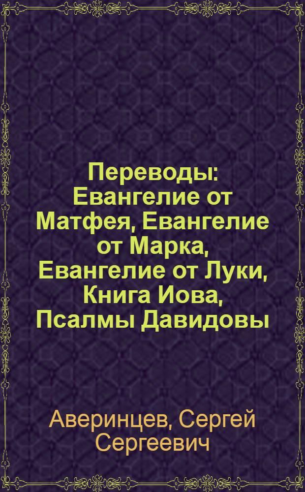 Переводы : Евангелие от Матфея, Евангелие от Марка, Евангелие от Луки, Книга Иова, Псалмы Давидовы : с древнегреческого и древнееврейского