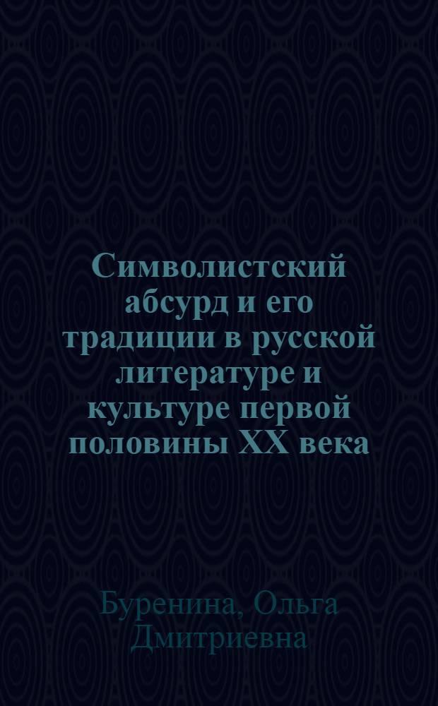 Символистский абсурд и его традиции в русской литературе и культуре первой половины XX века