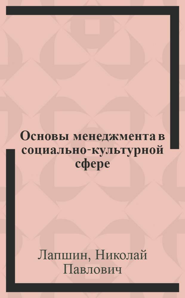 Основы менеджмента в социально-культурной сфере : учеб. пособие для вузов культуры и искусств