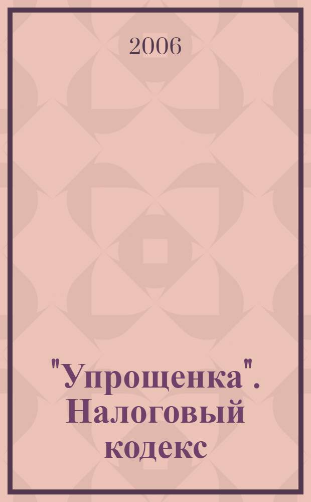 """""""Упрощенка"""". Налоговый кодекс : с учетом изм. с 1 янв. 2006 г."""