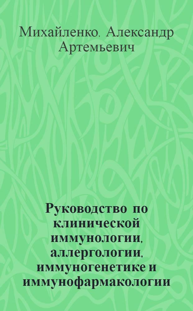 Руководство по клинической иммунологии, аллергологии, иммуногенетике и иммунофармакологии : (для врачей общеклинической практики)