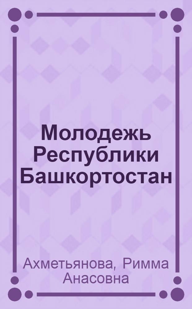 Молодежь Республики Башкортостан : состояние, тенденции, перспективы