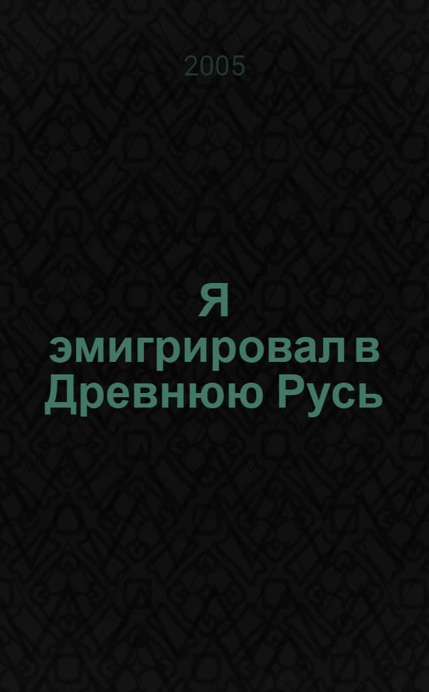 Я эмигрировал в Древнюю Русь : Россия: история и культура